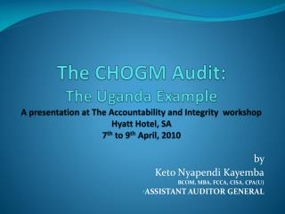 The CHOGM Audit: The Uganda Example A presentation at The Accountability and Integrity  workshop Hyatt Hotel, SA 7th to