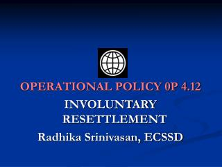 OPERATIONAL POLICY 0P 4.12  INVOLUNTARY RESETTLEMENT Radhika Srinivasan, ECSSD