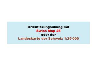 Orientierungs bung mit  Swiss Map 25  oder der  Landeskarte der Schweiz 1:25 000