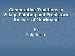 Comparative Traditions in Village Painting and Prehistoric Rockart of Jharkhand  By  Bulu Imam