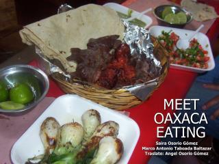 MEET OAXACA EATING  Saira Osorio G mez Marco Antonio Taboada Baltazar Traslate: Angel Osorio G mez