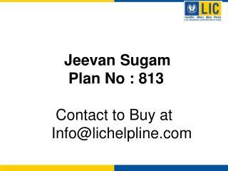 Jeevan Sugam         Plan No : 813       Contact to Buy at     Infolichelpline