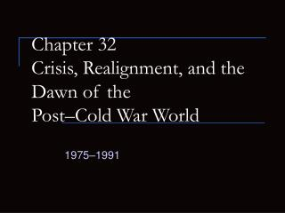 Chapter 32 Crisis, Realignment, and the Dawn of the  Post Cold War World