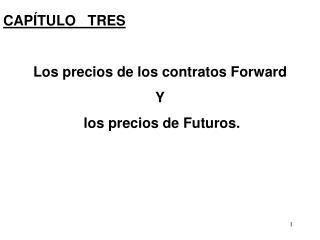 CAP TULO   TRES  Los precios de los contratos Forward  Y  los precios de Futuros.
