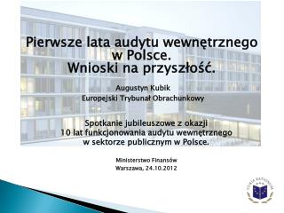 Pierwsze lata audytu wewnetrznego  w Polsce.  Wnioski na przyszlosc.    Augustyn Kubik   Europejski Trybunal Obrachunkow