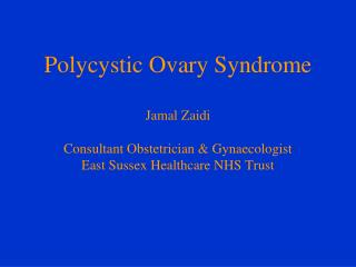 Polycystic Ovary Syndrome  Jamal Zaidi  Consultant Obstetrician  Gynaecologist East Sussex Healthcare NHS Trust