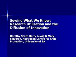 Sowing What We Know: Research Utilisation and the Diffusion of Innovation  Dorothy Scott, Kerry Lewig  Mary Salveron, Au