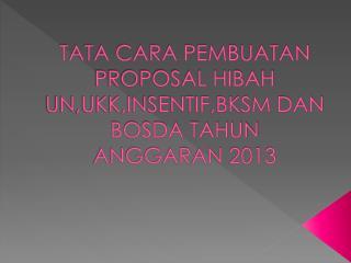 TATA CARA PEMBUATAN PROPOSAL HIBAH UN,UKK,INSENTIF,BKSM DAN BOSDA TAHUN ANGGARAN 2013