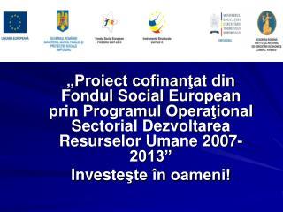 Proiect cofinantat din Fondul Social European prin Programul Operational Sectorial Dezvoltarea Resurselor Umane 2007-20