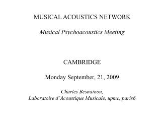 MUSICAL ACOUSTICS NETWORK  Musical Psychoacoustics Meeting    CAMBRIDGE  Monday September, 21, 2009  Charles Besnainou,