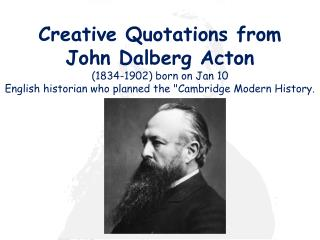 creative quotations from  john dalberg acton  1834-1902 born on jan 10 english historian who planned the cambridge moder