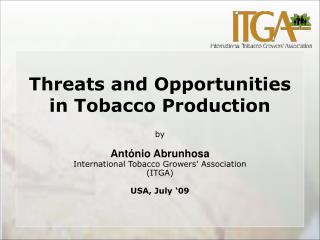 Threats and Opportunities in Tobacco Production   by   Ant nio Abrunhosa  International Tobacco Growers Association ITGA