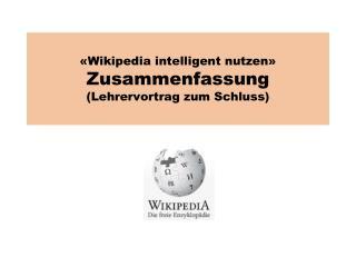 Wikipedia intelligent nutzen  Zusammenfassung  Lehrervortrag zum Schluss