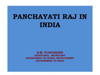 PANCHAYATI RAJ IN INDIA    S.M. VIJAYANAND ADDITIONAL  SECRETARY DEPARTMENT OF RURAL DEVELOPMENT GOVERNMENT OF INDIA