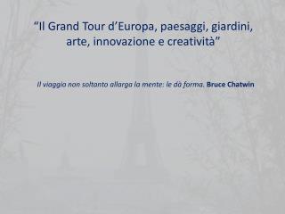 Il Grand Tour d Europa, paesaggi, giardini, arte, innovazione e creativit