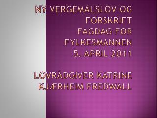 Ny vergem lslov og forskrift Fagdag for fylkesmannen 5. april 2011  lovr dgiver Katrine Kj rheim Fredwall
