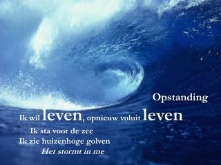 Opstanding Ik wil leven, opnieuw voluit leven Ik sta voor de zee  Ik zie huizenhoge golven Het stormt in me