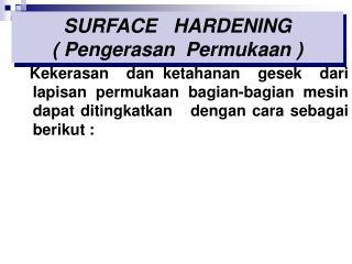 Kekerasan  dan ketahanan  gesek  dari  lapisan permukaan bagian-bagian mesin  dapat ditingkatkan   dengan cara sebagai b