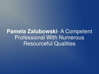 Pamela Zalubowski- Professional With Resourceful Qualities