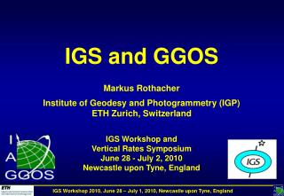 IGS and GGOS   Markus Rothacher  Institute of Geodesy and Photogrammetry IGP ETH Zurich, Switzerland   IGS Workshop and