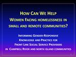 How Can We Help   Women Facing homelessness in  small and remote communities   Informing Gender-Responsive  Knowledge an