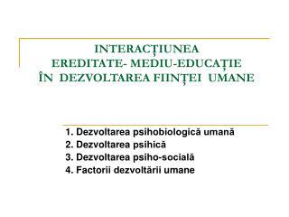 INTERACTIUNEA  EREDITATE- MEDIU-EDUCATIE    N  DEZVOLTAREA FIINTEI  UMANE