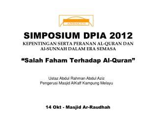 SIMPOSIUM DPIA 2012 KEPENTINGAN SERTA PERANAN AL-QURAN DAN  Al-SUNNAH DALAM ERA SEMASA   Salah Faham Terhadap Al-Quran