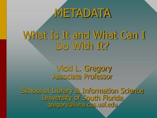 METADATA   What Is It and What Can I Do With It   Vicki L. Gregory Associate Professor  School of Library  Information S