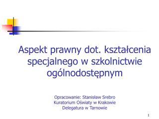 Aspekt prawny dot. ksztalcenia specjalnego w szkolnictwie og lnodostepnym  Opracowanie: Stanislaw Srebro Kuratorium Oswi