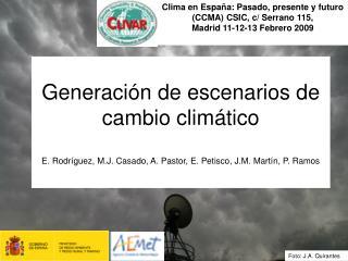 Generaci n de escenarios de cambio clim tico  E. Rodr guez, M.J. Casado, A. Pastor, E. Petisco, J.M. Mart n, P. Ramos