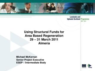 Using Structural Funds for  Area Based Regeneration  29   31 March 2011  Almer a     Michael McKernan Senior Project Exe