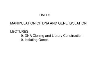 UNIT 2  MANIPULATION OF DNA AND GENE ISOLATION  LECTURES:    9. DNA Cloning and Library Construction  10. Isolating Gene