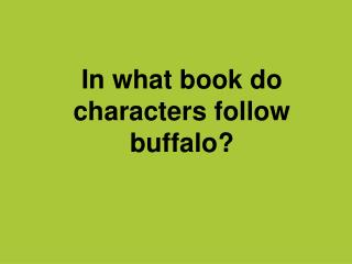 In what book do characters follow buffalo