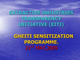 EXTRACTIVE INDUSTRIES TRANSPARENCY INITIATIVE EITI     GHEITI SENSITIZATION PROGRAMME. 21ST MAY,2009