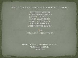 PROYECTO DE RECICLAJE DE RESIDUOS S LIDOS PAPEL Y PL STICO    LVARO BUELVAS IB  EZ ARL YS MART NEZ HERRERA JUAN ALVARES