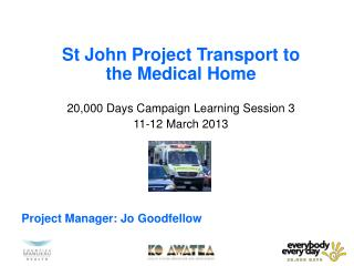 St John Project Transport to the Medical Home  20,000 Days Campaign Learning Session 3  11-12 March 2013