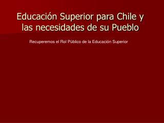 Educaci n Superior para Chile y las necesidades de su Pueblo
