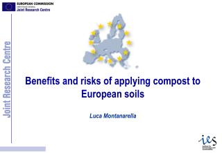 Benefits and risks of applying compost to European soils  Luca Montanarella