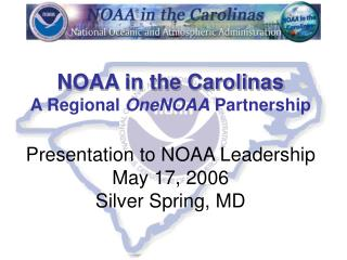 NOAA in the Carolinas A Regional OneNOAA Partnership  Presentation to NOAA Leadership May 17, 2006 Silver Spring, MD