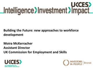 Building the Future: new approaches to workforce development  Moira McKerracher Assistant Director UK Commission for Emp