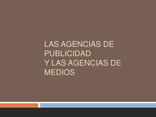 LAS AGENCIAS DE PUBLICIDAD  Y LAS AGENCIAS DE MEDIOS