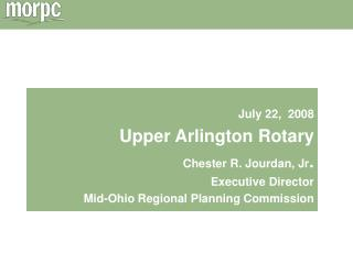 July 22,  2008 Upper Arlington Rotary Chester R. Jourdan, Jr.  Executive Director Mid-Ohio Regional Planning Commission