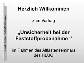 Herzlich Willkommen   zum Vortrag   Unsicherheit bei der Feststoffprobenahme    im Rahmen des Altlastenseminars des HLUG