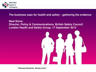 The business case for health and safety   gathering the evidence   Neal Stone Director, Policy  Communications, British