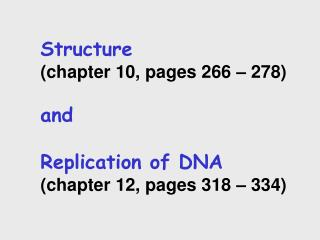 Structure  chapter 10, pages 266   278  and   Replication of DNA  chapter 12, pages 318   334