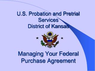 U.S. Probation and Pretrial Services District of Kansas    Managing Your Federal Purchase Agreement