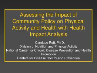 Assessing the Impact of Community Policy on Physical Activity and Health with Health Impact Analysis       Candace Rutt,