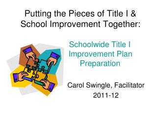 Putting the Pieces of Title I  School Improvement Together:           Schoolwide Title I        Improvement Plan