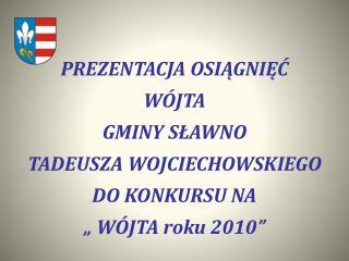 PREZENTACJA OSIAGNIEC  W JTA GMINY SLAWNO TADEUSZA WOJCIECHOWSKIEGO DO KONKURSU NA   W JTA roku 2010