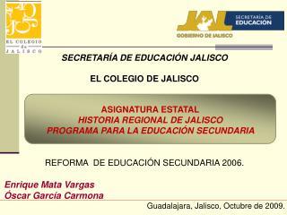 SECRETAR A DE EDUCACI N JALISCO  EL COLEGIO DE JALISCO            REFORMA  DE EDUCACI N SECUNDARIA 2006.  Enrique Mata V